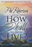 Pat Robertson Teaches: How Shall We Now Live?